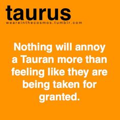 Nothing will annoy a Tauran more than feeling like they are being taken for granted. ~Taurus
