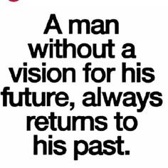 A man without a vision for his future, always returns to his past.