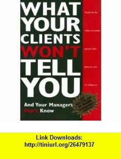 What Your Clients Wont Tell You and Your Managers Dont Know (9780966543810) John Gamble , ISBN-10: 0966543815  , ISBN-13: 978-0966543810 ,  , tutorials , pdf , ebook , torrent , downloads , rapidshare , filesonic , hotfile , megaupload , fileserve
