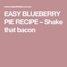 EASY BLUEBERRY PIE RECIPE – Shake that bacon