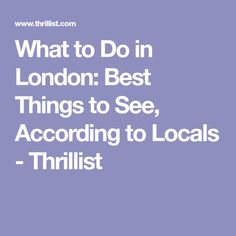What to Do in London: Best Things to See, According to Locals - Thrillist