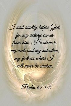 """""""Truly my soul silently waits for God; From Him comes my salvation. He only is my rock and my salvation; He is my defense; I shall not be greatly moved."""" Psalms 62:1-2 NKJV"""