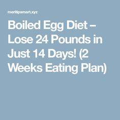 Boiled Egg Diet – Lose 24 Pounds in Just 14 Days! (2 Weeks Eating Plan)