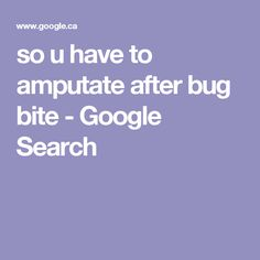 so u have to amputate after bug bite - Google Search