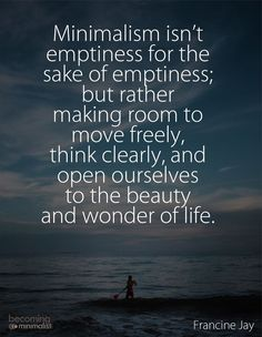 Minimalism. Make room to move freely. Think clearly, and open ourselves to the beauty and wonder of life