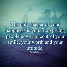 The only keeper of your happiness is you. Stop giving people power to control your smile, your worth and your attitude.