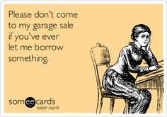 Please don't come to my garage sale ...If you're interested you can see more of my ecards here: http://www.pinterest.com/rustyfox7/ecards-not-group-board/
