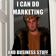 Scumbag Steve - I can do marketing  and business stuff
