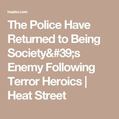 The Police Have Returned to Being Society's Enemy Following Terror Heroics | Heat Street