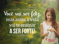 Você vai ser feliz, mas antes a vida vai te ensinar a ser forte! #felicidade #vida #reflita #mca