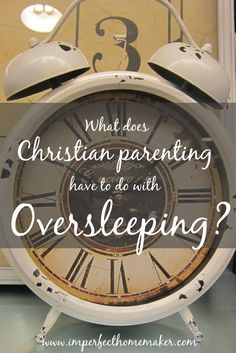 What does Christian Parenting have to do with oversleeping? What a sobering and thought-provoking article