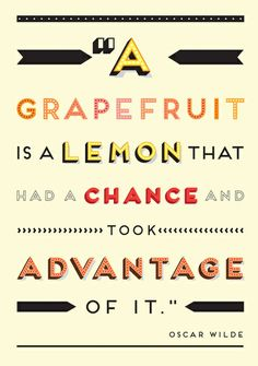 Oscar Wilde: A grapefruit is a lemon that had a chance and took advantage of it.