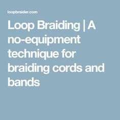 Loop Braiding   A no-equipment technique for braiding cords and bands