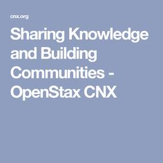Sharing Knowledge and Building Communities - OpenStax CNX