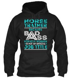 Horse Trainer Because Badss Miracle Worker Is Not An Official Job Title Black Sweatshirt Front