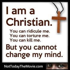 I am a Christian. You can ridicule me. You can torture me. You can kill me. But you CANNOT change my mind.