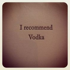 ...vodka... always the answer. Never a question.