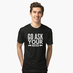 """""""Go ask your mother"""" Tri-blend T-Shirt by tshirtexpress 