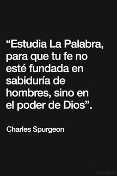 """""""Estudia La Palabra, para que tu fe no esté fundada en sabiduría de hombres, sino en el poder de Dios"""". - Charles Spurgeon."""