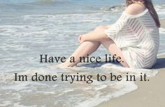 Have a nice life. I'm done trying to be in it. love girly broken hearted girl girls boyfriend relationship quotes ex-boyfriend ex-boyfriend quotes brokenheart Life Quotes Love, Great Quotes, Quotes To Live By, Me Quotes, Inspirational Quotes, Qoutes, Random Quotes, Quotations, Motivational Quotes