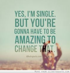 Yes, I'm single. But, you're gonna have to be amazing to change that. #single #singlequotes #quotes