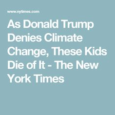 As Donald Trump Denies Climate Change, These Kids Die of It - The New York Times