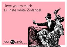 I love you as much as I hate White Zinfandel.