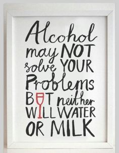 Alcohol will not solve your problems, but neither will milk or water - funny point! Great Quotes, Quotes To Live By, Me Quotes, Funny Quotes, Inspirational Quotes, Drug Quotes, Humour Quotes, The Words, Alcohol Quotes