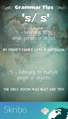 's/ s' grammar tips 's = belonging to a single person or object. my friend's family lives in australia. s' = belonging to multiple people or objects. the girls' room was neat
