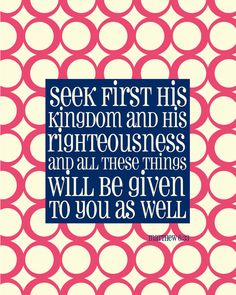 Seek HIM FIRST!!!!!  Not second, or third, or sometimes first...but always first!!  And everything else in your life will fall into place!