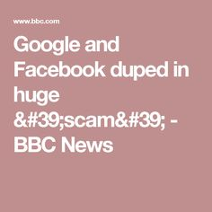 Google and Facebook duped in huge 'scam' - BBC News