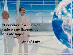 """Existence is the sum of everything we have made of ourselves until now.""  Andre Luiz"