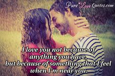 I love you not because of anything you have, but because of something that I feel when I'm near you. #purelovequotes