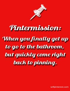 Pintermission:  When you finally get up to go to the bathroom, but quickly come right back to pinning. (by WTFPinterest.com)
