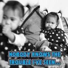 Nobody knows my sorrow...