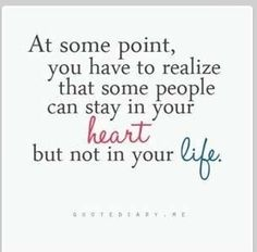 At some point, you have to realize that some people can stay in your heart, but not in your life