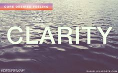 Clarity - the quality of being clear.  One of my Core Desired Feelings. How do you want to feel? #DesireMap