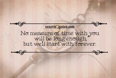 No measure of time with you will be long enough, but we'll start with forever.