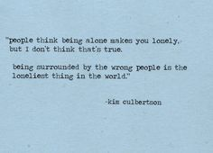 People think being alone makes you lonely, but I don't think thats true. Being surrounded by the wrong people is the loneliest thing in the world. - Kim Culbertson