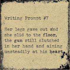 Her legs gave out and she slid to the floor, the gun still clutched in her and and aimed unsteadily at his heart. Writing Classes, Writing Promps, Writing Advice, Writing Help, Creative Writing, Dialogue Prompts, Story Prompts, Romantic Writing Prompts, Silent House