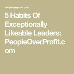 5 Habits Of Exceptionally Likeable Leaders: PeopleOverProfit.com