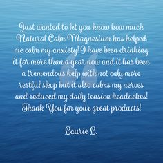 Just wanted to let you know how much Natural Calm Magnesium has helped me calm my anxiety! I have been drinking it for more than a year now and it has been a tremendous help with not only more restful sleep but it also calms my nerves and reduced my daily tension headaches! Thank You for your great products! Laurie L. Natural Calm Magnesium, Tension Headache, Help Me, Anxiety, Drinking, Sleep, Let It Be, Nature, Products