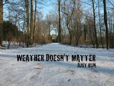Weather doesn´t matter. Just run.