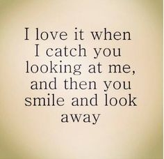 I love it when I catch you looking at me, and then you smile and look away