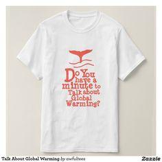 Talk About Global Warming Tshirts