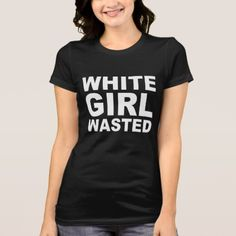 White Girl Wasted T-Shirt - click/tap to personalize and buy