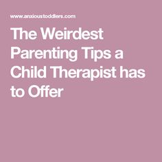 The Weirdest Parenting Tips a Child Therapist has to Offer