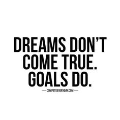 Dreams are great for inspiration, but goals have actionable steps - goals are just dreams with a deadline!