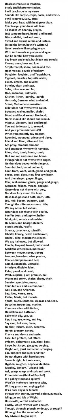 90% Of People Can't Pronounce This Whole Poem. You Have To Try It.  kylegetsgayer http://www.tickld.com/funny/t/824613 3 weeks ago If you can pronounce correctly every word in this poem, you will be speaking English better than 90% of the native English speakers in the world.  After trying the verses, a Frenchman said he'd prefer six months of hard labor to reading six lines aloud.