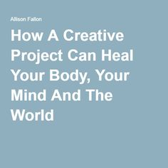 How A Creative Project Can Heal Your Body, Your Mind And The World